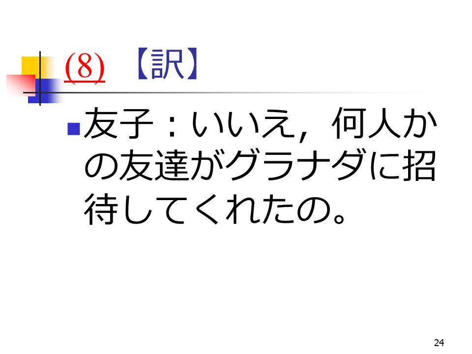 24 (8)(8) 【訳】 友子:いいえ,何人か の友達がグラナダに招 待してくれたの。