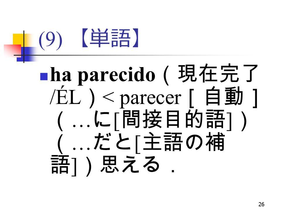 26 (9) 【単語】 ha parecido (現在完了 /ÉL ) < parecer [自動] ( … に [ 間接目的語 ] ) ( … だと [ 主語の補 語 ] )思える.