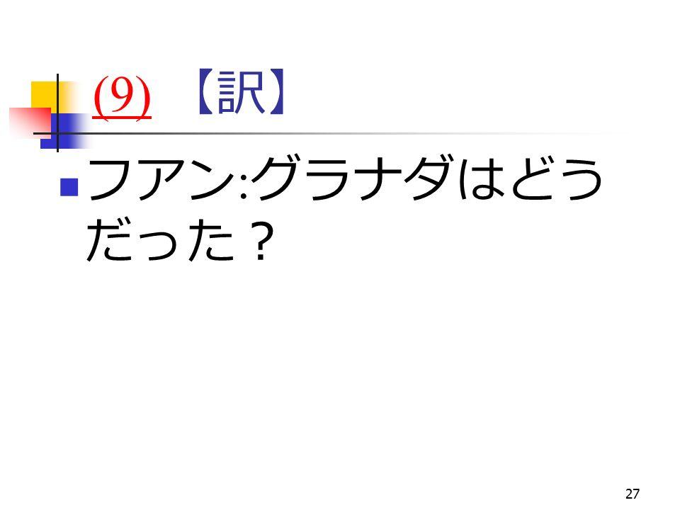 27 (9)(9) 【訳】 フアン : グラナダはどう だった?