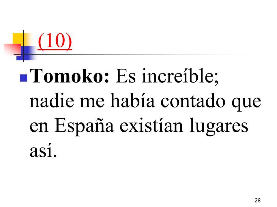 28 (10) Tomoko: Es increíble; nadie me había contado que en España existían lugares así.