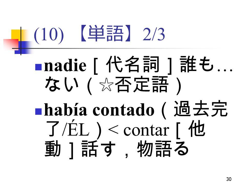 30 (10) 【単語】 2/3 nadie [代名詞]誰も … ない(☆否定語) había contado (過去完 了 /ÉL ) < contar [他 動]話す,物語る