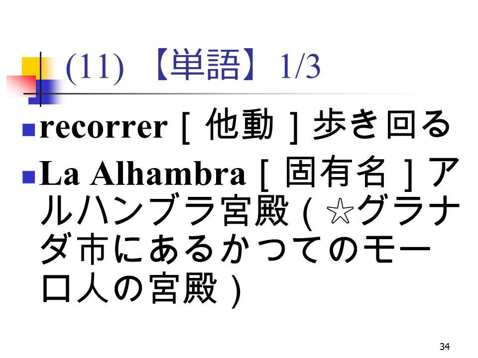 34 (11) 【単語】 1/3 recorrer [他動]歩き回る La Alhambra [固有名]ア ルハンブラ宮殿(☆グラナ ダ市にあるかつてのモー ロ人の宮殿)