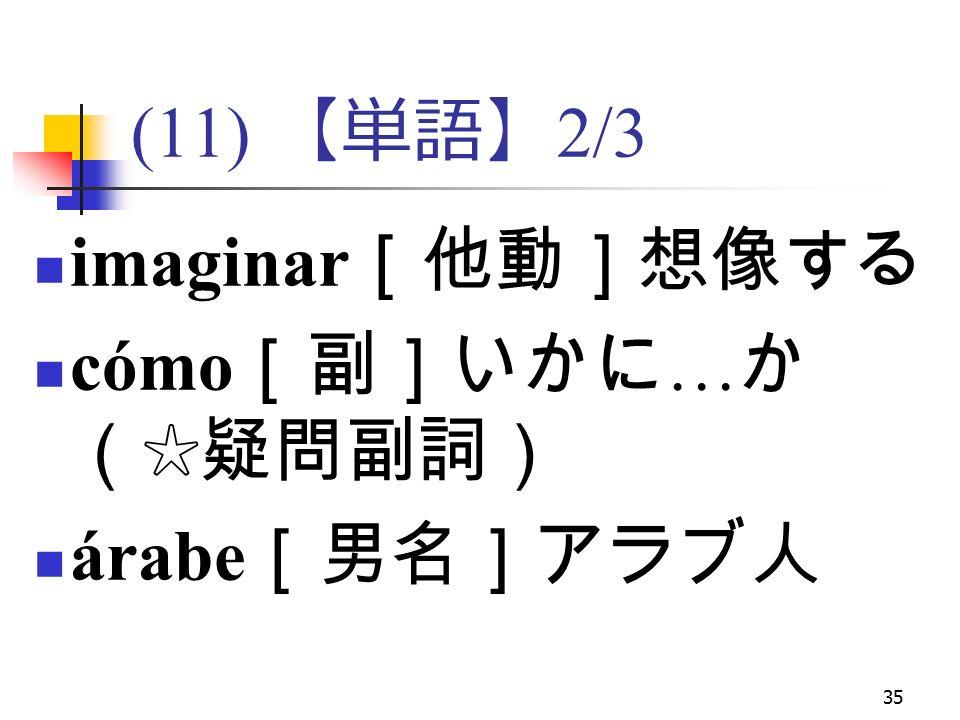 35 (11) 【単語】 2/3 imaginar [他動]想像する cómo [副]いかに … か (☆疑問副詞) árabe [男名]アラブ人