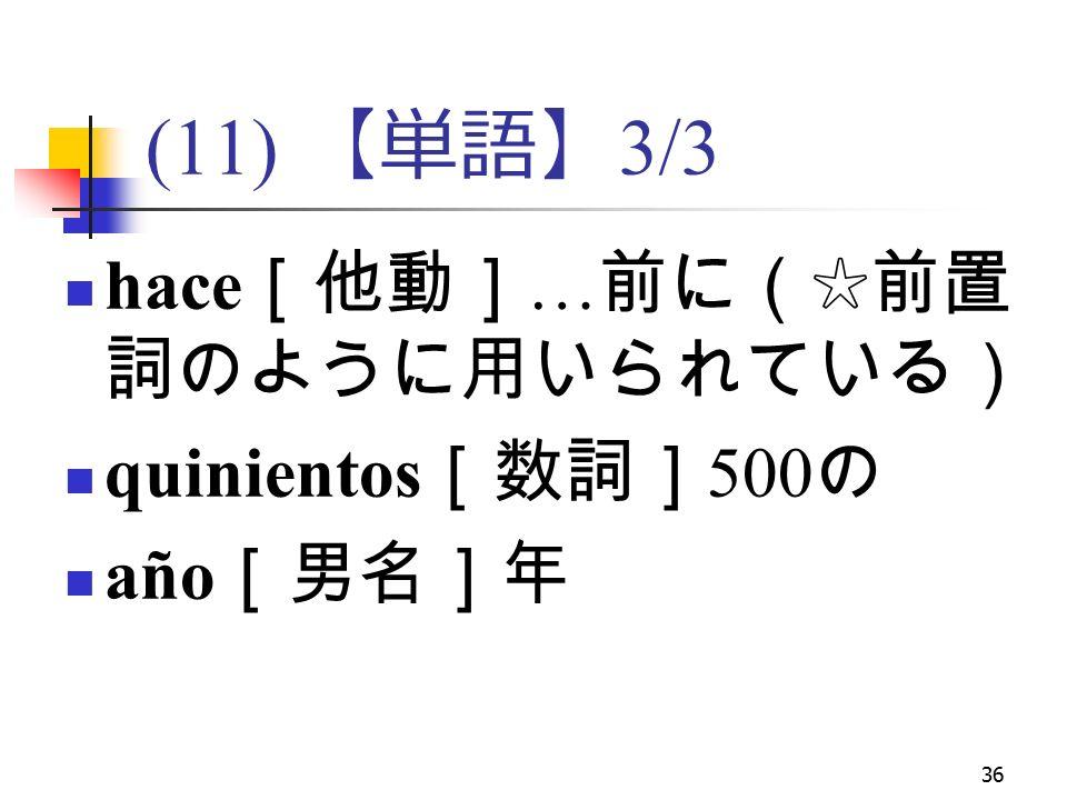 36 (11) 【単語】 3/3 hace [他動] … 前に(☆前置 詞のように用いられている) quinientos [数詞] 500 の año [男名]年