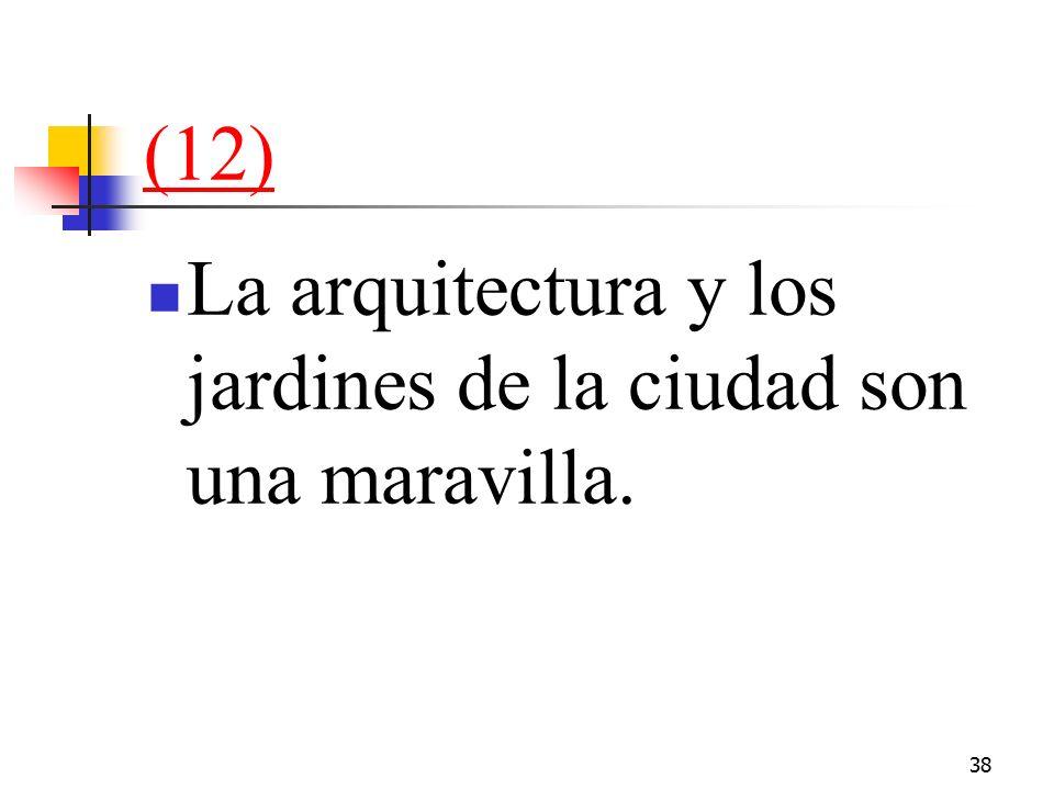 38 (12) La arquitectura y los jardines de la ciudad son una maravilla.