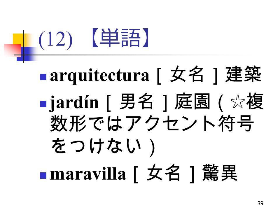 39 (12) 【単語】 arquitectura [女名]建築 jardín [男名]庭園(☆複 数形ではアクセント符号 をつけない) maravilla [女名]驚異