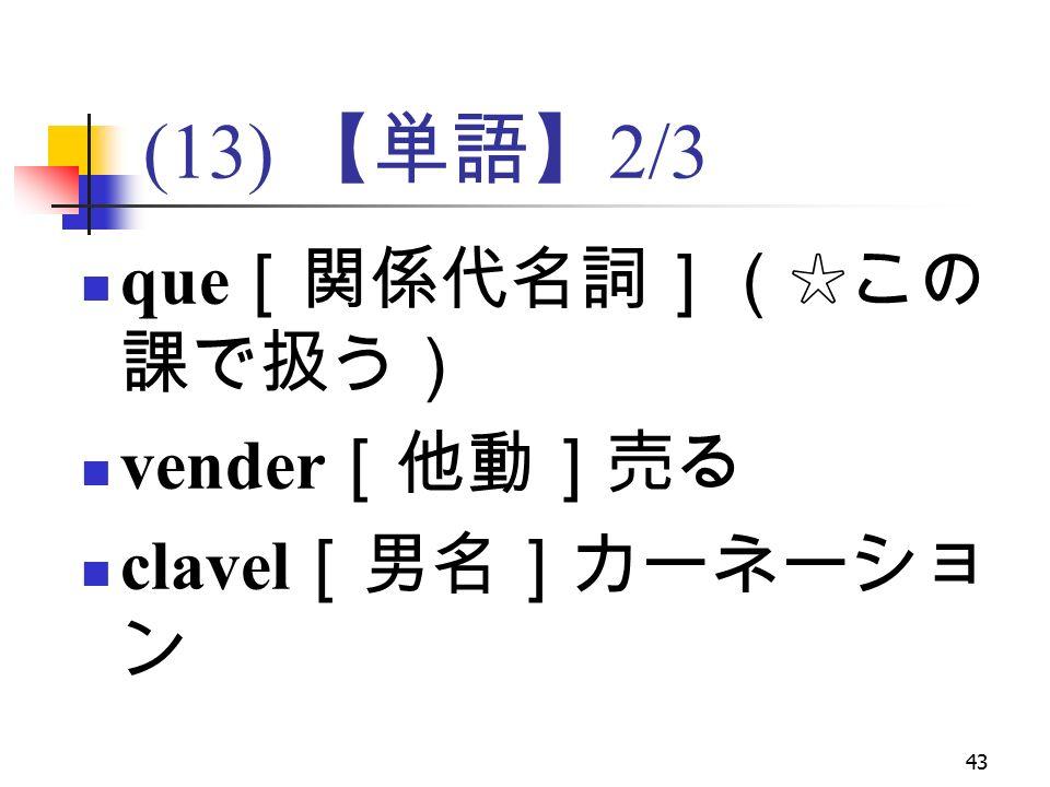 43 (13) 【単語】 2/3 que [関係代名詞](☆この 課で扱う) vender [他動]売る clavel [男名]カーネーショ ン