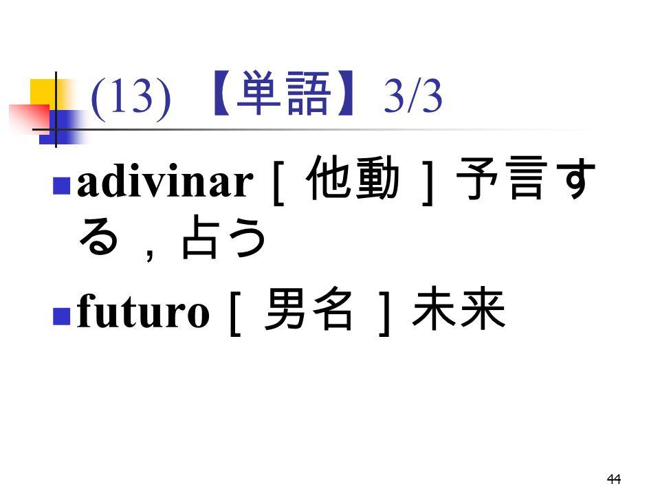 44 (13) 【単語】 3/3 adivinar [他動]予言す る,占う futuro [男名]未来