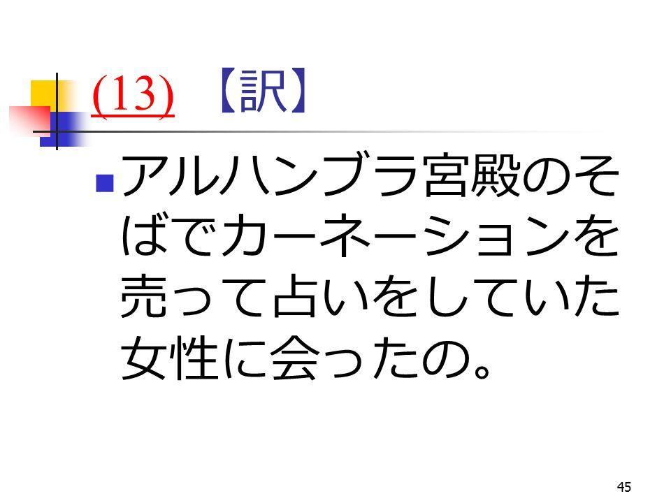 45 (13)(13) 【訳】 アルハンブラ宮殿のそ ばでカーネーションを 売って占いをしていた 女性に会ったの。