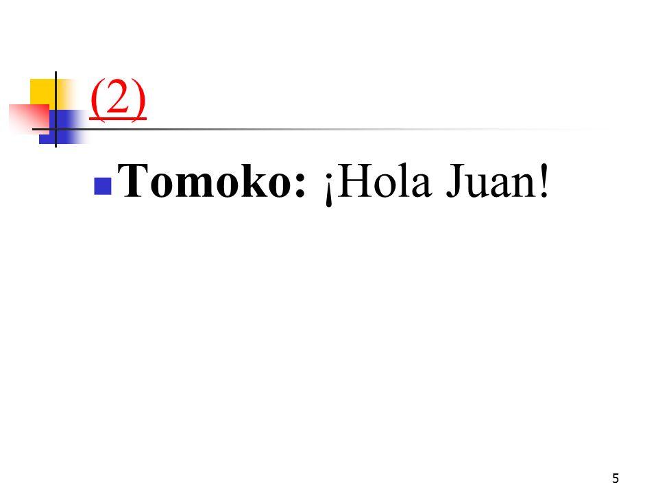 5 (2) Tomoko: ¡Hola Juan!