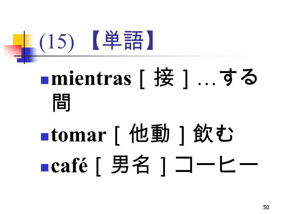 50 (15) 【単語】 mientras [接] … する 間 tomar [他動]飲む café [男名]コーヒー