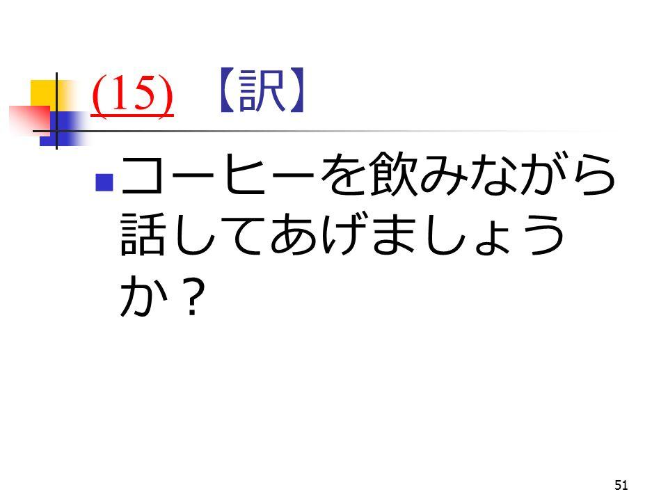 51 (15)(15) 【訳】 コーヒーを飲みながら 話してあげましょう か?