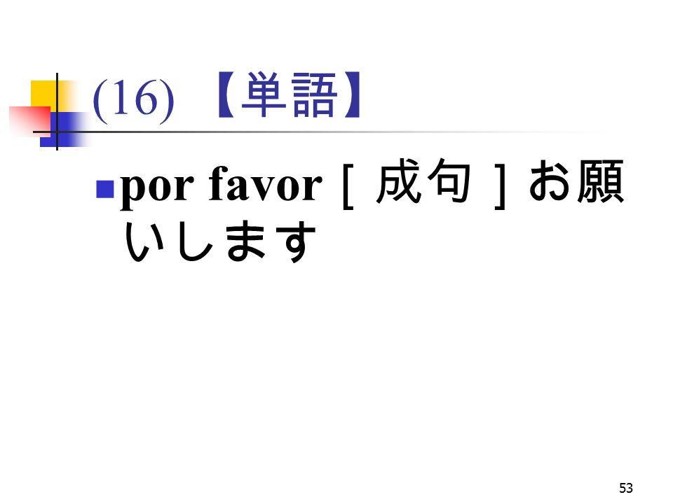 53 (16) 【単語】 por favor [成句]お願 いします