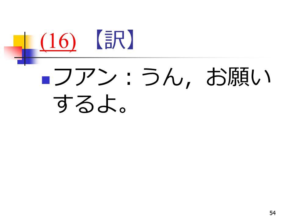 54 (16)(16) 【訳】 フアン:うん,お願い するよ。