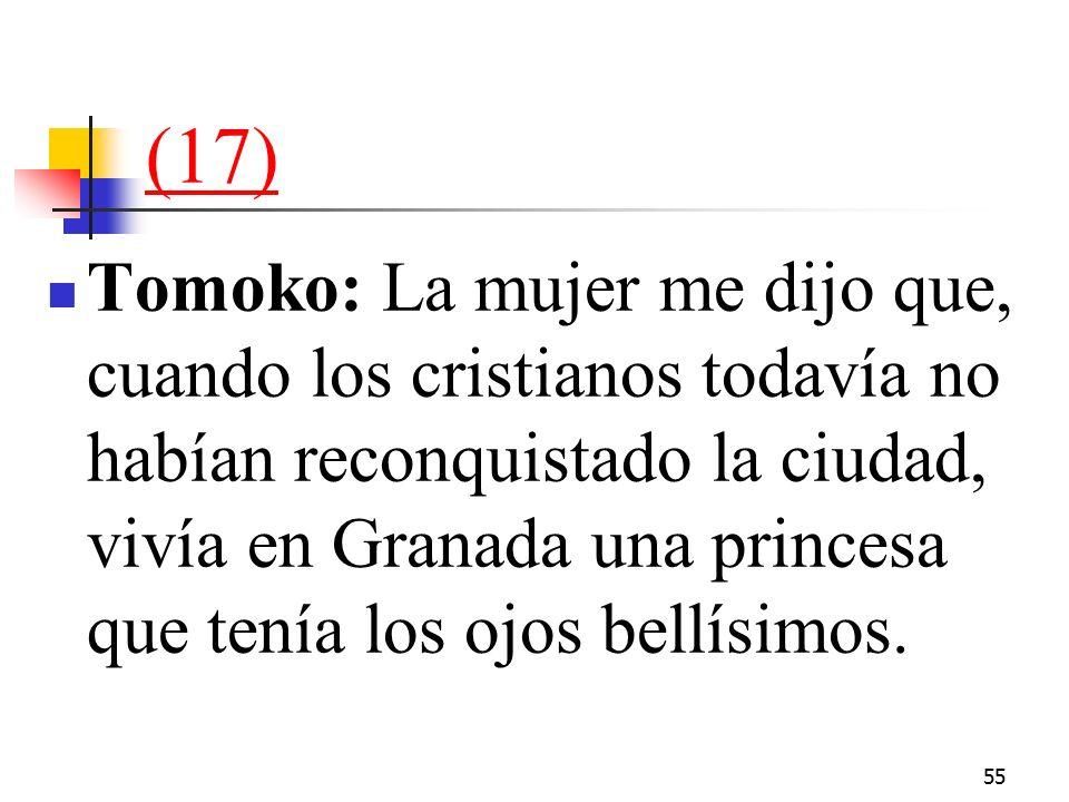 55 (17) Tomoko: La mujer me dijo que, cuando los cristianos todavía no habían reconquistado la ciudad, vivía en Granada una princesa que tenía los ojos bellísimos.