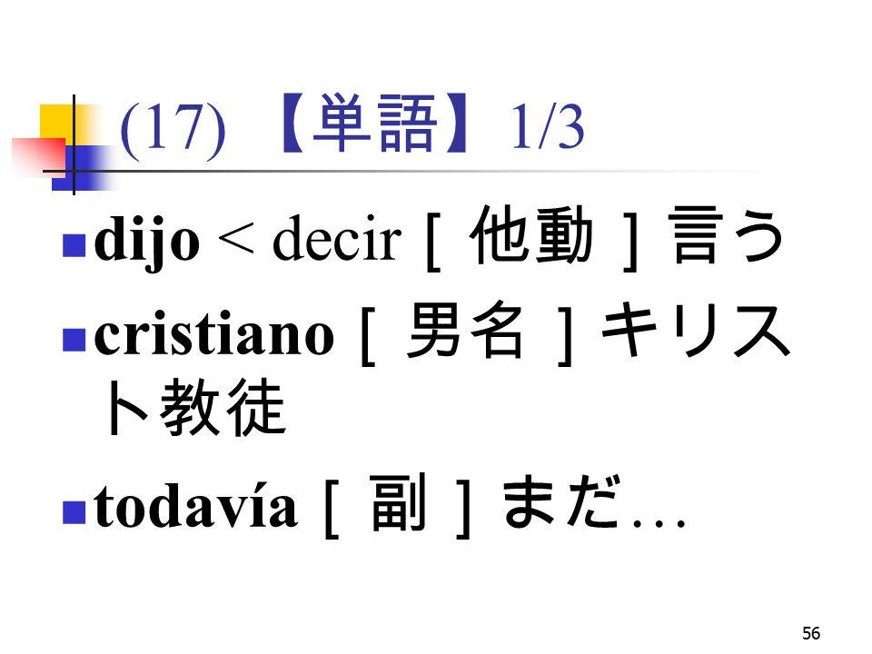 56 (17) 【単語】 1/3 dijo < decir [他動]言う cristiano [男名]キリス ト教徒 todavía [副]まだ …
