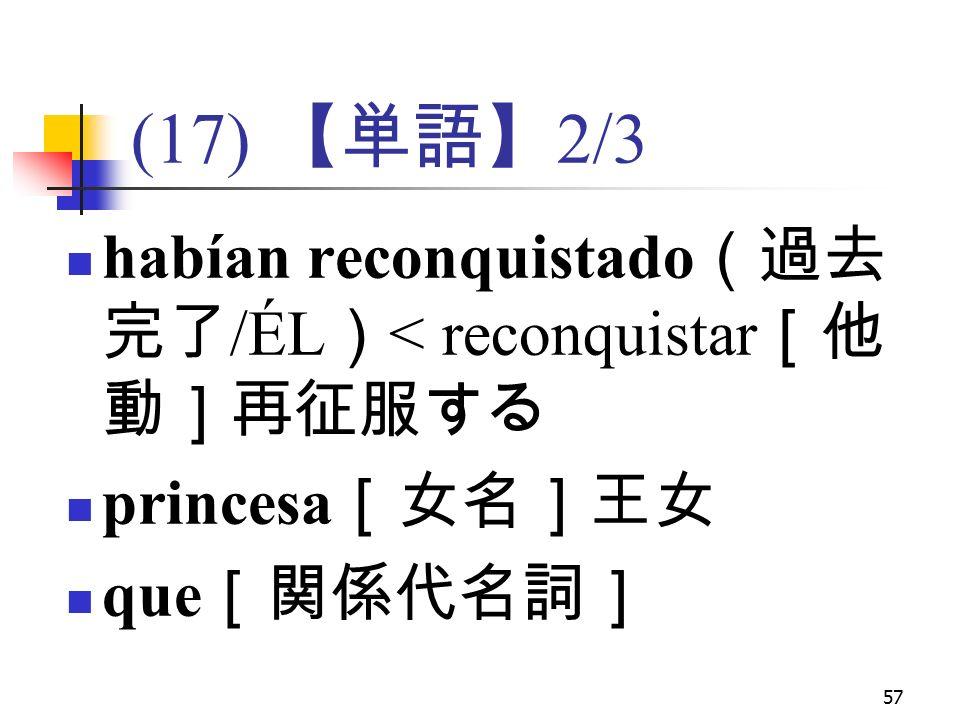 57 (17) 【単語】 2/3 habían reconquistado (過去 完了 /ÉL ) < reconquistar [他 動]再征服する princesa [女名]王女 que [関係代名詞]