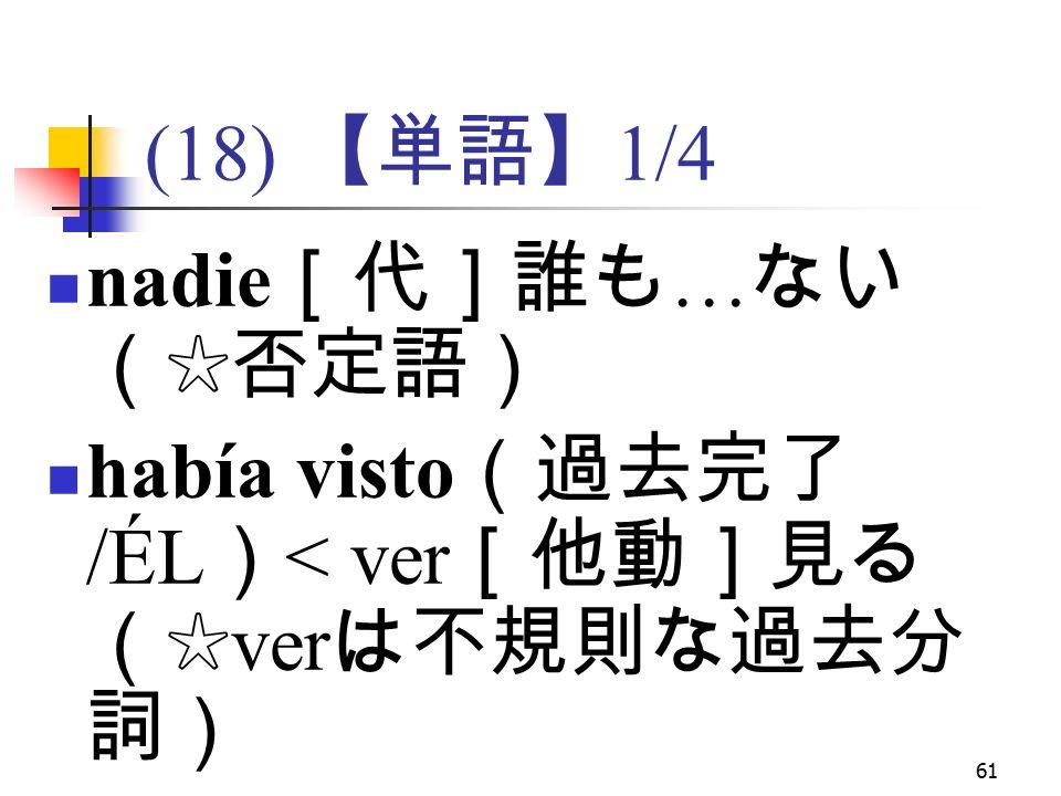 61 (18) 【単語】 1/4 nadie [代]誰も … ない (☆否定語) había visto (過去完了 /ÉL ) < ver [他動]見る (☆ ver は不規則な過去分 詞)