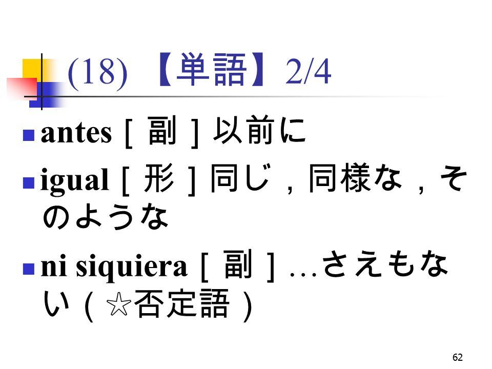 62 (18) 【単語】 2/4 antes [副]以前に igual [形]同じ,同様な,そ のような ni siquiera [副] … さえもな い(☆否定語)