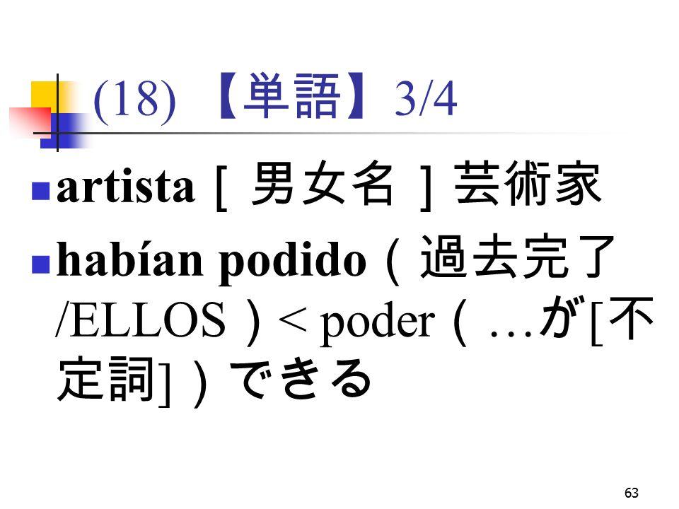 63 (18) 【単語】 3/4 artista [男女名]芸術家 habían podido (過去完了 /ELLOS ) < poder ( … が [ 不 定詞 ] )できる