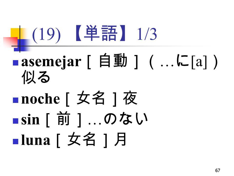 67 (19) 【単語】 1/3 asemejar [自動]( … に [a] ) 似る noche [女名]夜 sin [前] … のない luna [女名]月
