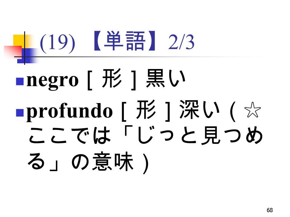 68 (19) 【単語】 2/3 negro [形]黒い profundo [形]深い(☆ ここでは「じっと見つめ る」の意味)