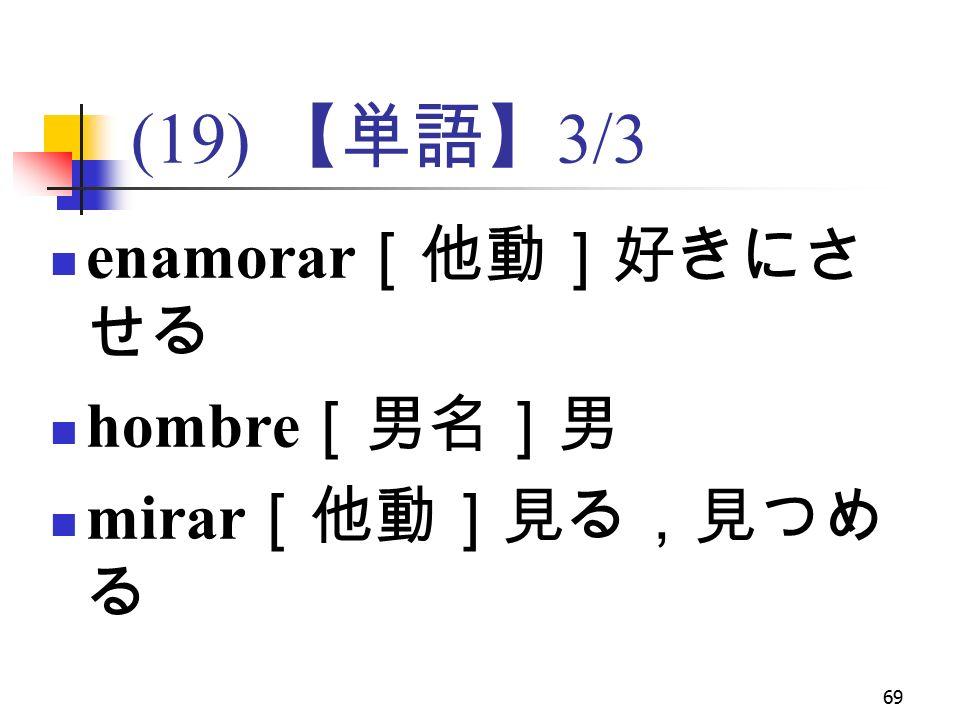 69 (19) 【単語】 3/3 enamorar [他動]好きにさ せる hombre [男名]男 mirar [他動]見る,見つめ る