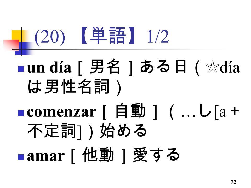 72 (20) 【単語】 1/2 un día [男名]ある日(☆ día は男性名詞) comenzar [自動]( … し [a + 不定詞 ] )始める amar [他動]愛する