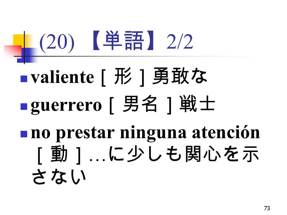 73 (20) 【単語】 2/2 valiente [形]勇敢な guerrero [男名]戦士 no prestar ninguna atención [動] … に少しも関心を示 さない