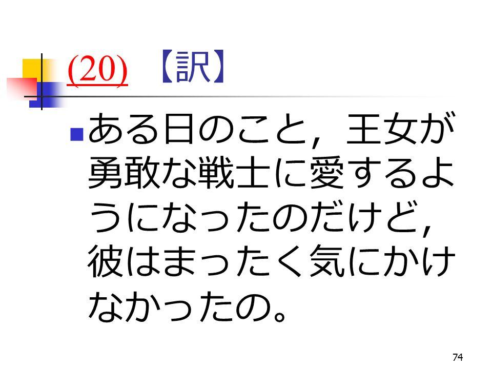 74 (20)(20) 【訳】 ある日のこと,王女が 勇敢な戦士に愛するよ うになったのだけど, 彼はまったく気にかけ なかったの。
