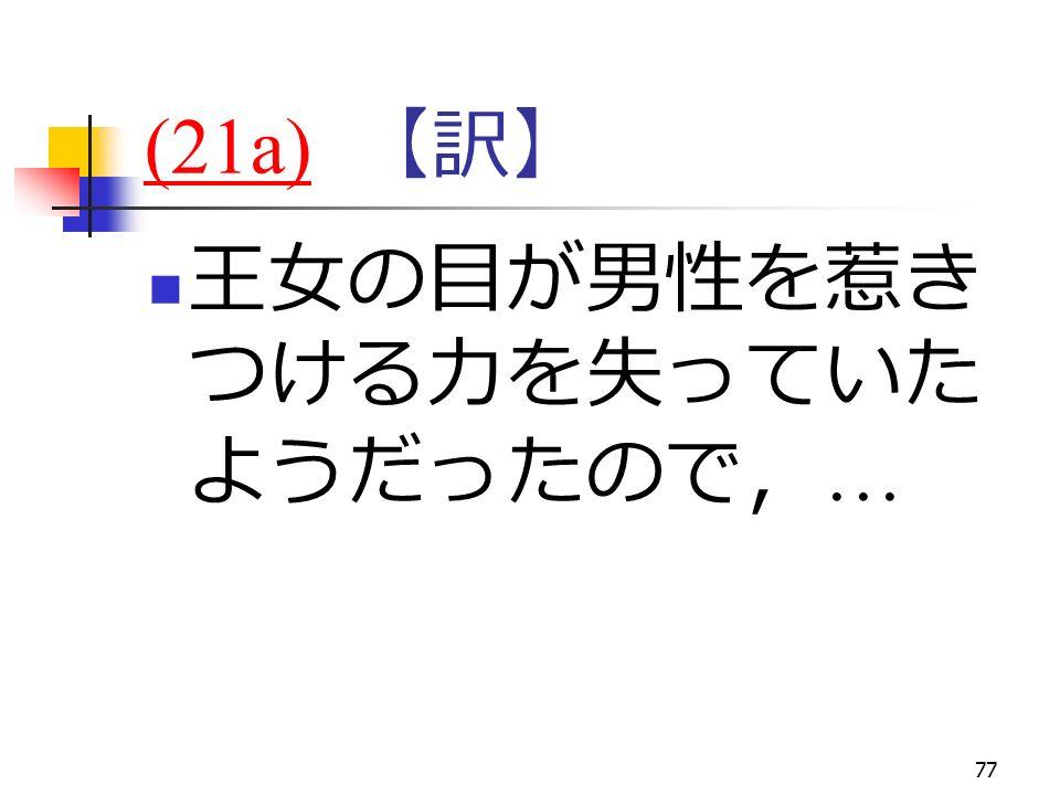 77 (21a)(21a) 【訳】 王女の目が男性を惹き つける力を失っていた ようだったので, …