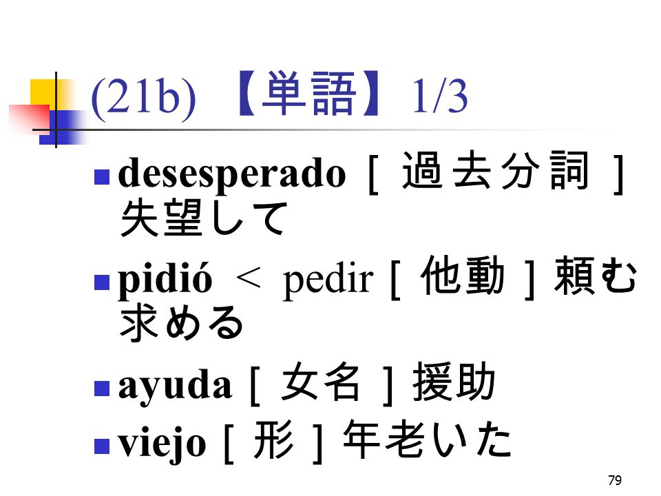 79 (21b) 【単語】 1/3 desesperado [過去分詞] 失望して pidió < pedir [他動]頼む, 求める ayuda [女名]援助 viejo [形]年老いた
