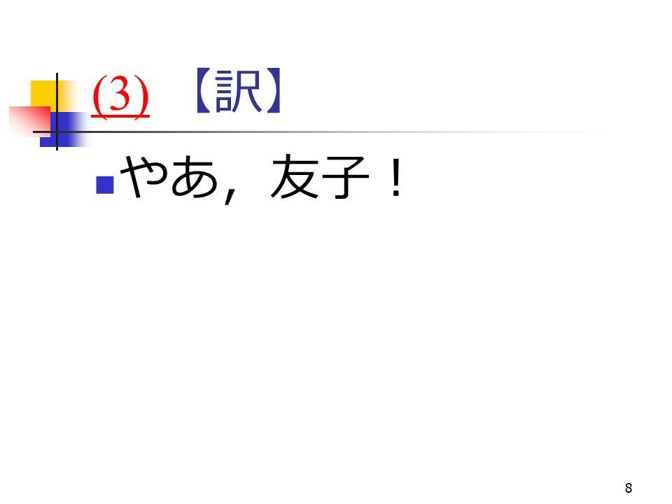 8 (3)(3) 【訳】 やあ,友子!