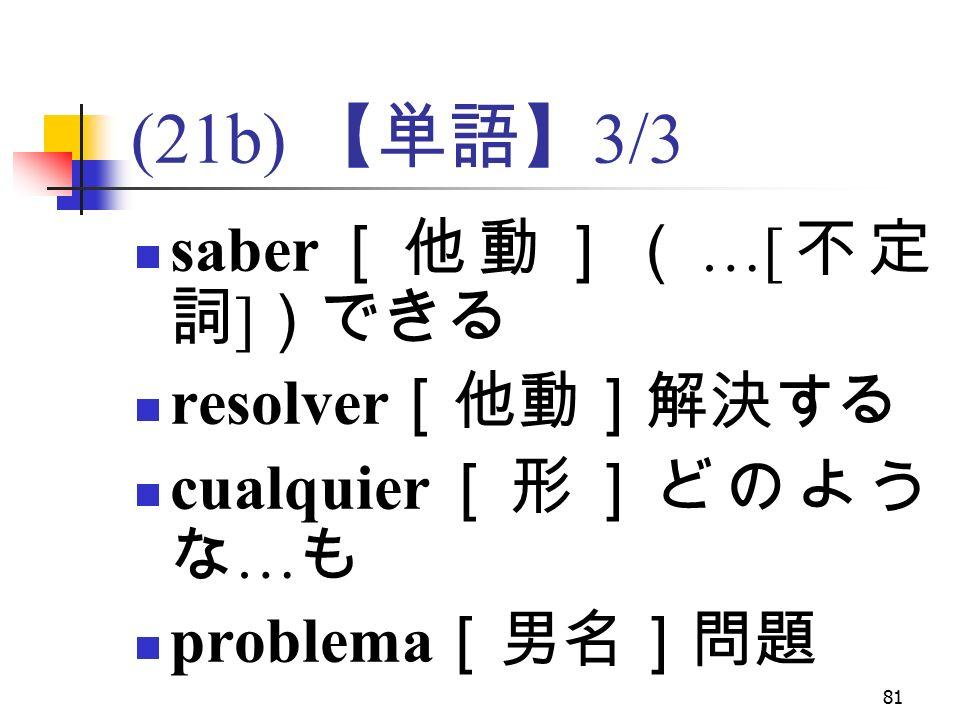 81 (21b) 【単語】 3/3 saber [他動]( …[ 不定 詞 ] )できる resolver [他動]解決する cualquier [形]どのよう な … も problema [男名]問題