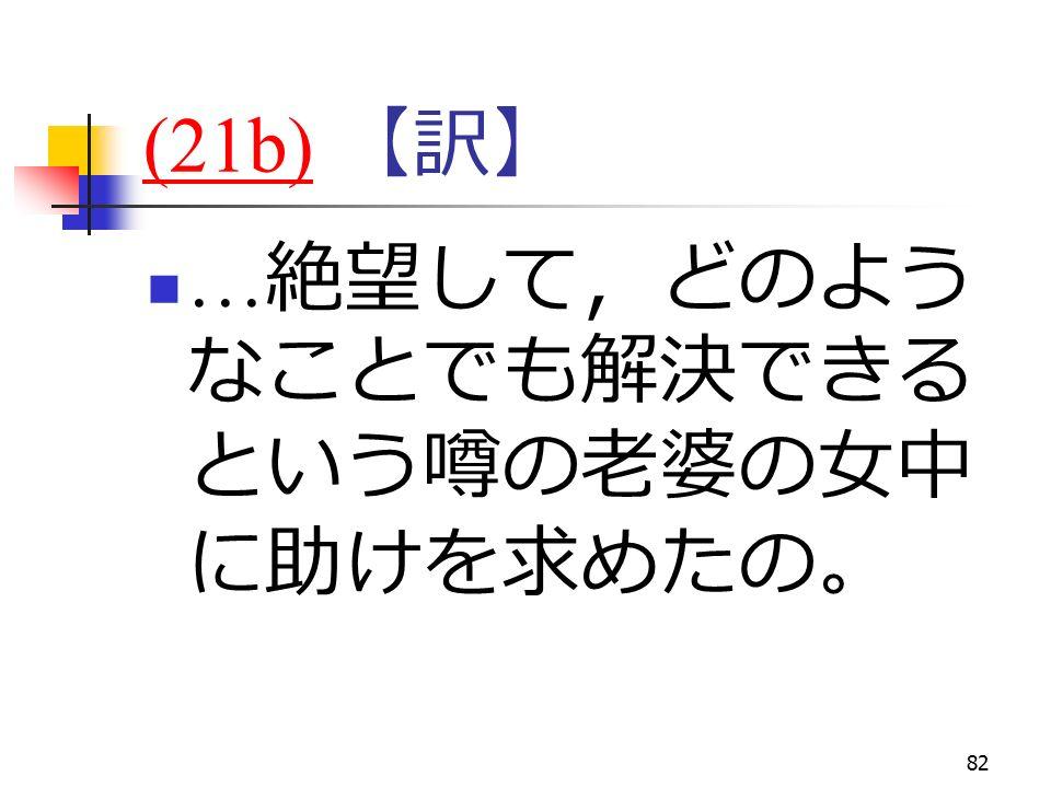 82 (21b)(21b) 【訳】 … 絶望して,どのよう なことでも解決できる という噂の老婆の女中 に助けを求めたの。