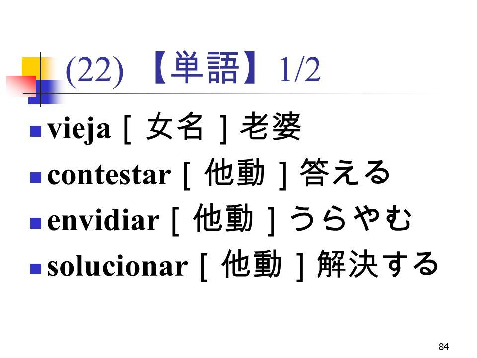 84 (22) 【単語】 1/2 vieja [女名]老婆 contestar [他動]答える envidiar [他動]うらやむ solucionar [他動]解決する