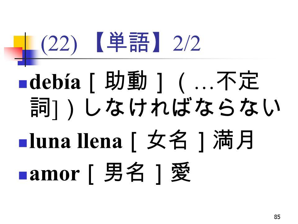 85 (22) 【単語】 2/2 debía [助動]( … 不定 詞 ] )しなければならない luna llena [女名]満月 amor [男名]愛
