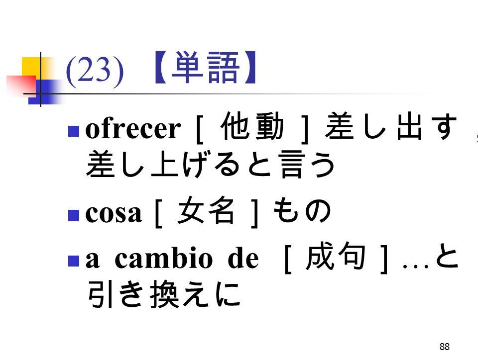 88 (23) 【単語】 ofrecer [他動]差し出す, 差し上げると言う cosa [女名]もの a cambio de [成句] … と 引き換えに