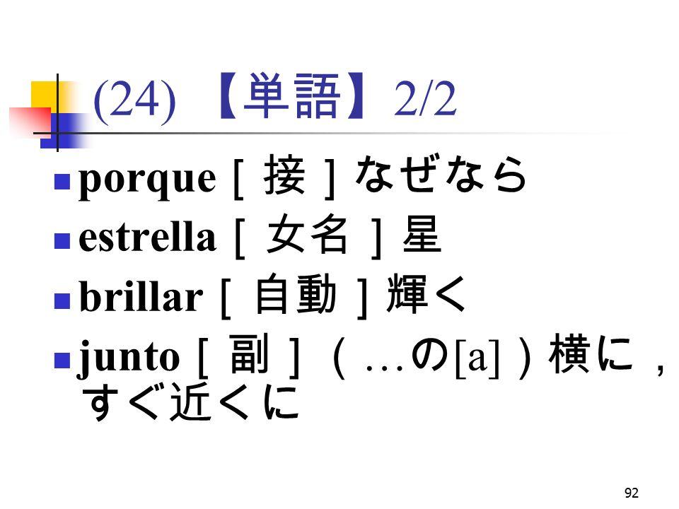 92 (24) 【単語】 2/2 porque [接]なぜなら estrella [女名]星 brillar [自動]輝く junto [副]( … の [a] )横に, すぐ近くに
