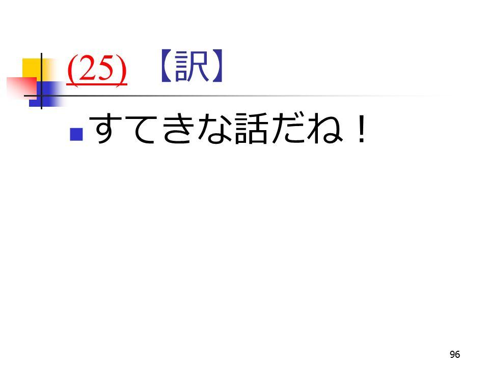 96 (25)(25) 【訳】 すてきな話だね!