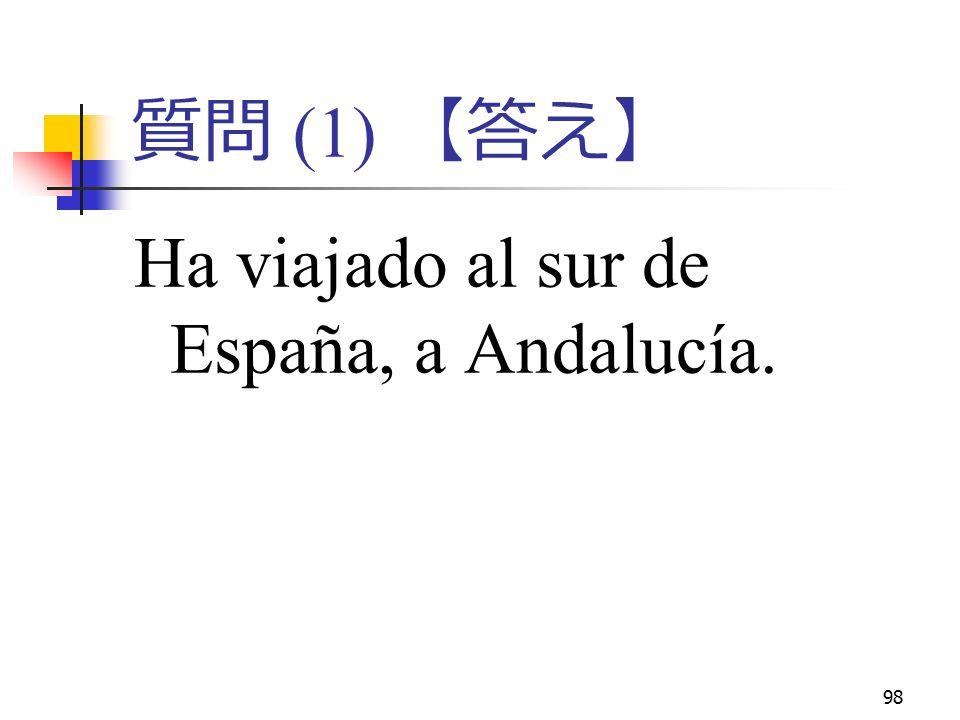 98 質問 (1) 【答え】 Ha viajado al sur de España, a Andalucía.