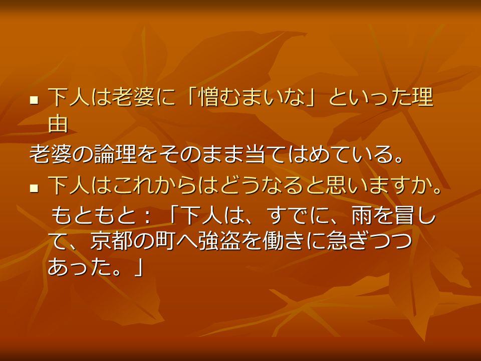 下人は老婆に「憎むまいな」といった理 由 下人は老婆に「憎むまいな」といった理 由老婆の論理をそのまま当てはめている。 下人はこれからはどうなると思いますか。 下人はこれからはどうなると思いますか。 もともと:「下人は、すでに、雨を冒し て、京都の町へ強盗を働きに急ぎつつ あった。」 もともと:「下人は、すでに、雨を冒し て、京都の町へ強盗を働きに急ぎつつ あった。」