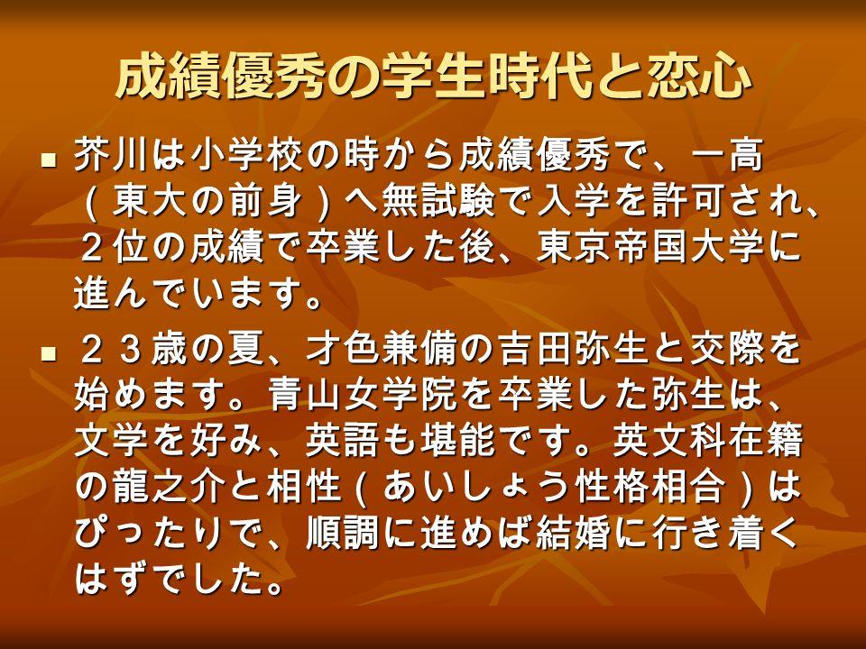 成績優秀の学生時代と恋心 芥川は小学校の時から成績優秀で、一高 (東大の前身)へ無試験で入学を許可され、 2位の成績で卒業した後、東京帝国大学に 進んでいます。 芥川は小学校の時から成績優秀で、一高 (東大の前身)へ無試験で入学を許可され、 2位の成績で卒業した後、東京帝国大学に 進んでいます。 23歳の夏、才色兼備の吉田弥生と交際を 始めます。青山女学院を卒業した弥生は、 文学を好み、英語も堪能です。英文科在籍 の龍之介と相性(あいしょう性格相合)は ぴったりで、順調に進めば結婚に行き着く はずでした。 23歳の夏、才色兼備の吉田弥生と交際を 始めます。青山女学院を卒業した弥生は、 文学を好み、英語も堪能です。英文科在籍 の龍之介と相性(あいしょう性格相合)は ぴったりで、順調に進めば結婚に行き着く はずでした。