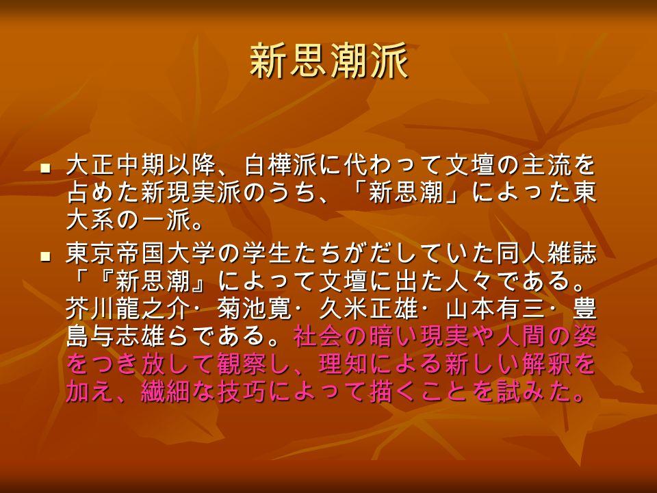新思潮派 大正中期以降、白樺派に代わって文壇の主流を 占めた新現実派のうち、「新思潮」によった東 大系の一派。 大正中期以降、白樺派に代わって文壇の主流を 占めた新現実派のうち、「新思潮」によった東 大系の一派。 東京帝国大学の学生たちがだしていた同人雑誌 「『新思潮』によって文壇に出た人々である。 芥川龍之介・菊池寛・久米正雄・山本有三・豊 島与志雄らである。社会の暗い現実や人間の姿 をつき放して観察し、理知による新しい解釈を 加え、繊細な技巧によって描くことを試みた。 東京帝国大学の学生たちがだしていた同人雑誌 「『新思潮』によって文壇に出た人々である。 芥川龍之介・菊池寛・久米正雄・山本有三・豊 島与志雄らである。社会の暗い現実や人間の姿 をつき放して観察し、理知による新しい解釈を 加え、繊細な技巧によって描くことを試みた。