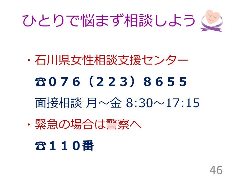 ひとりで悩まず相談しよう ・石川県女性相談支援センター ☎076(223)8655 面接相談 月~金 8:30 ~ 17:15 ・緊急の場合は警察へ ☎110番 46