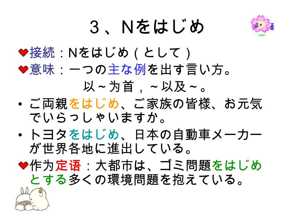 3、 N をはじめ 接続: N をはじめ(として) 意味:一つの主な例を出す言い方。 以~为首,~以及~。 ご両親をはじめ、ご家族の皆様、お元気 でいらっしゃいますか。 トヨタをはじめ、日本の自動車メーカー が世界各地に進出している。 作为定语:大都市は、ゴミ問題をはじめ とする多くの環境問題を抱えている。