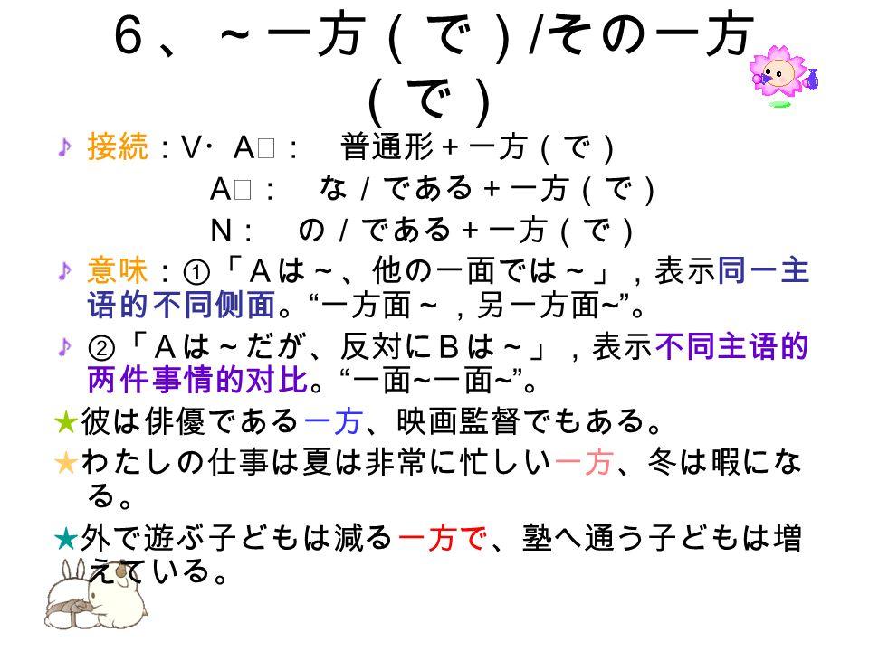 6、~一方(で) / その一方 (で) 接続: V ・ A Ⅰ: 普通形+一方(で) A Ⅱ: な/である+一方(で) N : の/である+一方(で) 意味:①「Aは~、他の一面では~」,表示同一主 语的不同侧面。 一方面~,另一方面 ~ 。 ②「Aは~だが、反対にBは~」,表示不同主语的 两件事情的对比。 一面 ~ 一面 ~ 。 ★彼は俳優である一方、映画監督でもある。 ★わたしの仕事は夏は非常に忙しい一方、冬は暇にな る。 ★外で遊ぶ子どもは減る一方で、塾へ通う子どもは増 えている。
