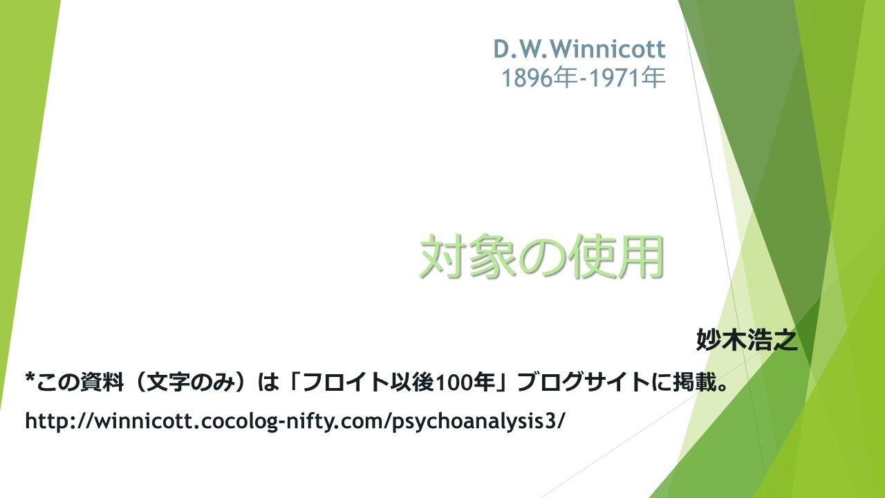 対象の使用 妙木浩之 * この資料 ( 文字のみ ) は 「 フロイト以後 100 年 」 ブログサイトに掲載 。 http://winnicott.cocolog-nifty.com/psychoanalysis3/ D.W.Winnicott 1896 年 -1971 年