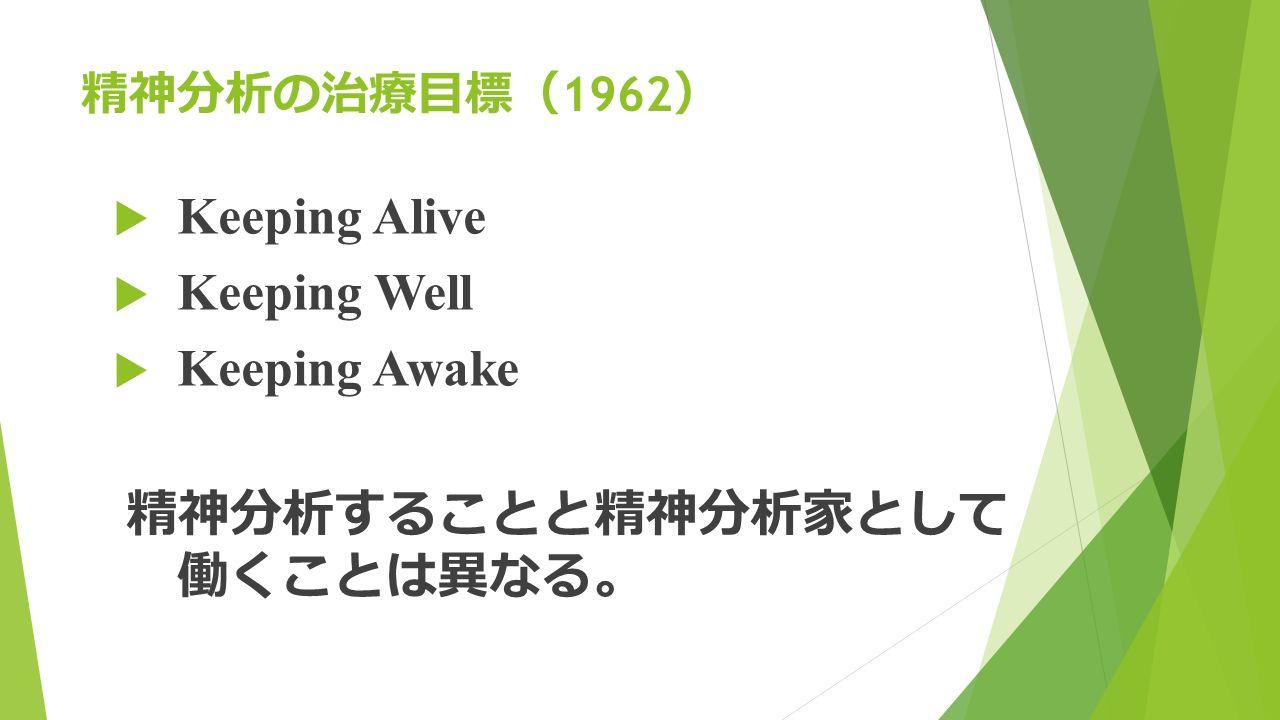 精神分析の治療目標 ( 1962 )  Keeping Alive  Keeping Well  Keeping Awake 精神分析することと精神分析家として 働くことは異なる。