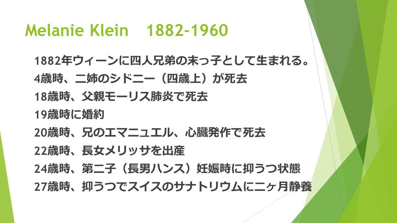 Melanie Klein 1882-1960 1882 年ウィーンに四人兄弟の末っ子として生まれる 。 4 歳時 、 二姉のシドニー ( 四歳上 ) が死去 18 歳時 、 父親モーリス肺炎で死去 19 歳時に婚約 20 歳時 、 兄のエマニュエル 、 心臓発作で死去 22 歳時 、 長女メリッサを出産 24 歳時 、 第二子 ( 長男ハンス ) 妊娠時に抑うつ状態 27 歳時 、 抑うつでスイスのサナトリウムに二ヶ月静養